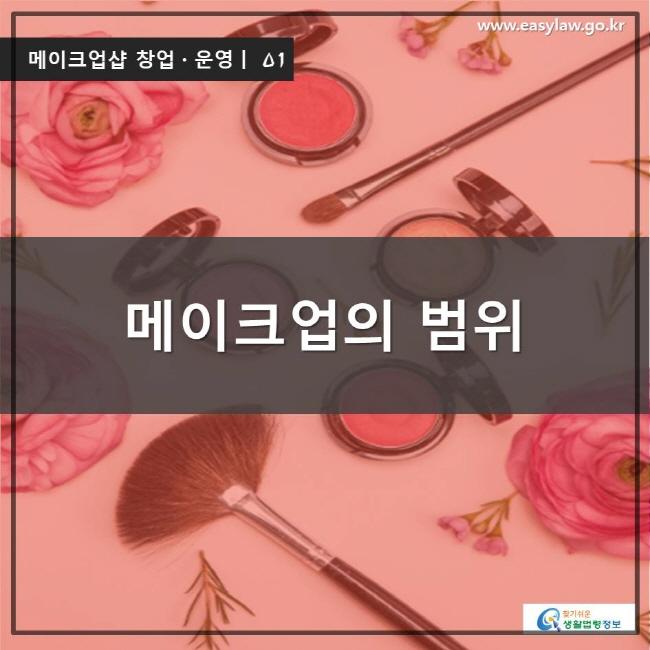 메이크업샵 창업ㆍ운영ㅣ 01 메이크업의 범위 www.easylaw.go.kr 찾기 쉬운 생활법령정보 로고